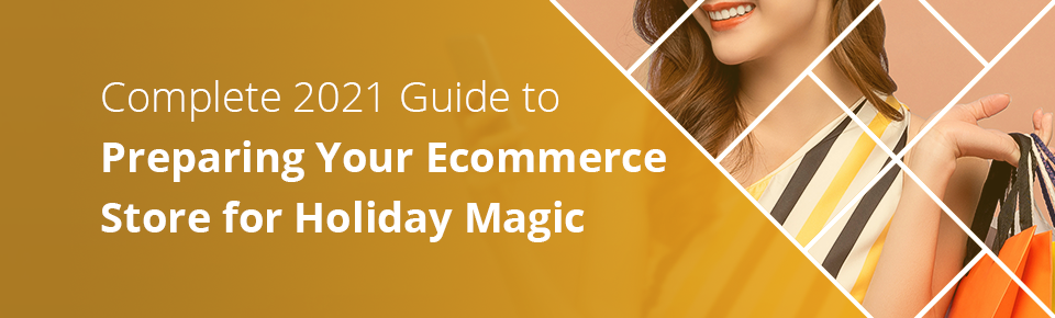 Complete 2021 Guide to Preparing Your Ecommerce Store for Holiday Magic