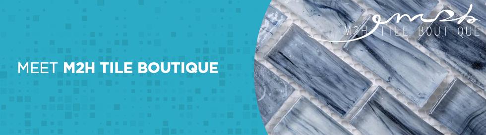 Meet M2H Tile Boutique