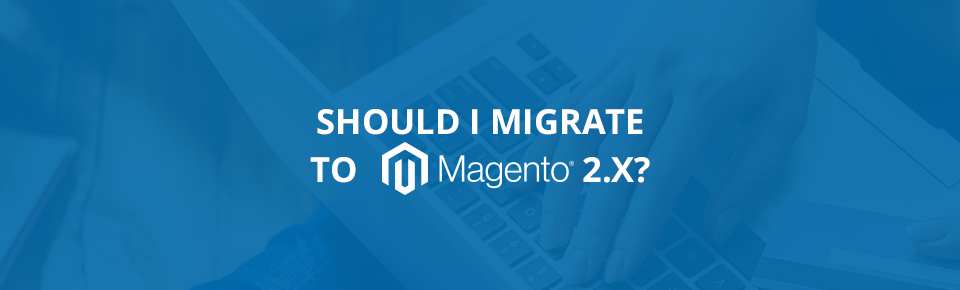Should I migrate to Magento 2.x