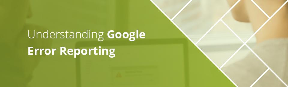 Understanding Google Error Reporting