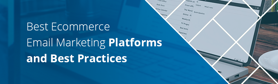Best Ecommerce Email Marketing Platforms and Best Practices