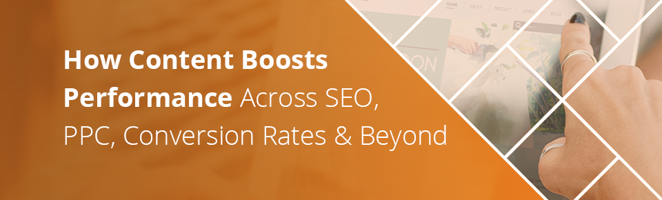 How Content Boosts Performance Across SEO, PPC, CRO, and Beyond