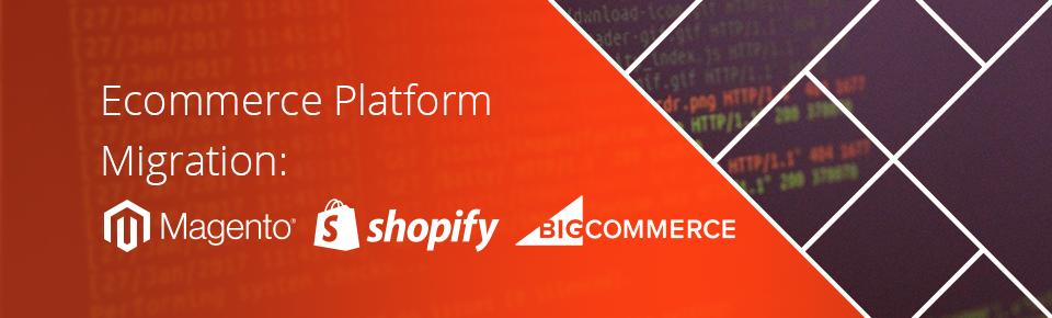 Ecommerce Platform Migration: Magento, Shopify, BigCommerce