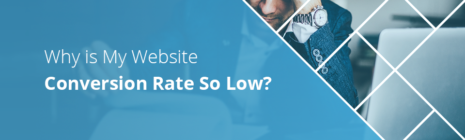 Why is My Website Conversion Rate So Low?